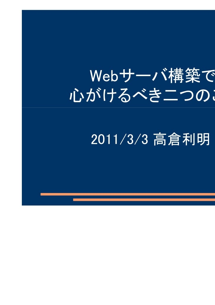 Webサーバ構築で心がけるべき二つのこと 2011/3/3 高倉利明