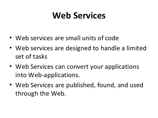 Web Services • Web services are small units of code • Web services are designed to handle a limited set of tasks • Web Ser...