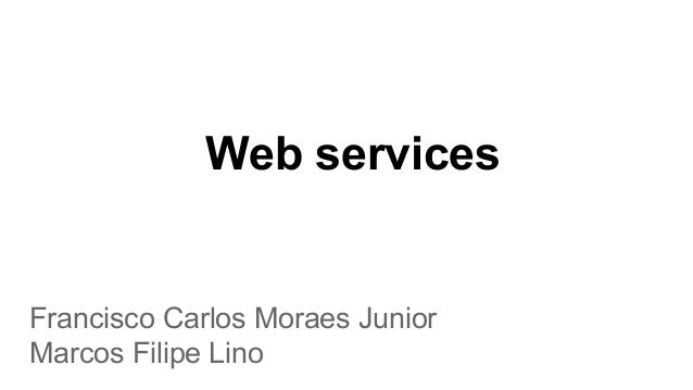 Web services Francisco Carlos Moraes Junior Marcos Filipe Lino