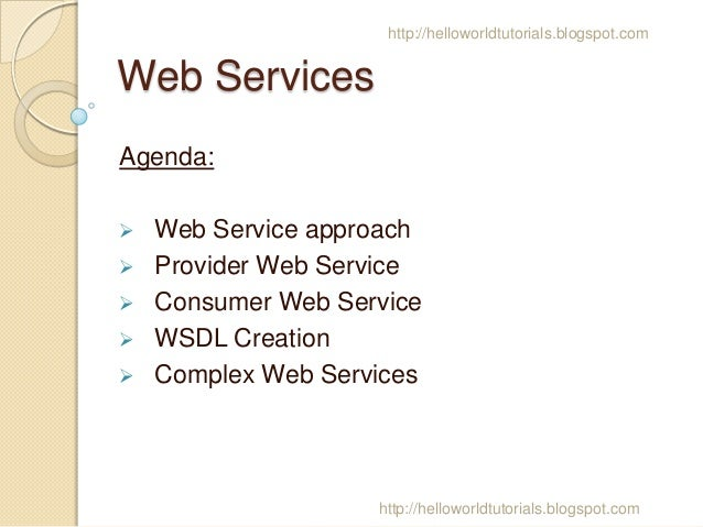 http://helloworldtutorials.blogspot.com  Web Services Agenda:       Web Service approach Provider Web Service Consume...