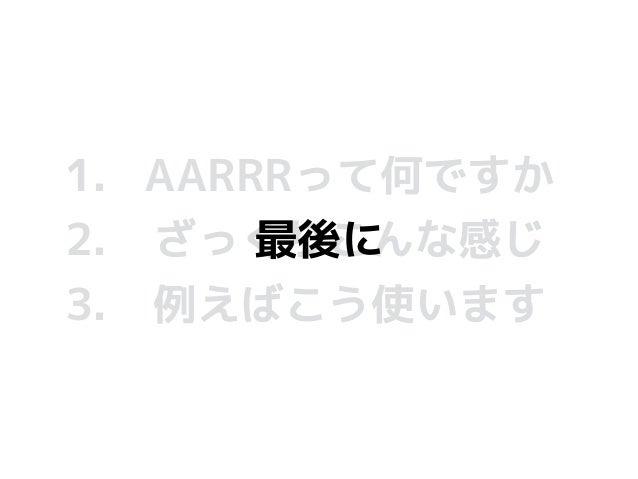 1. AARRRって何ですか 2. ざっくりこんな感じ 3. 例えばこう使います 最後に