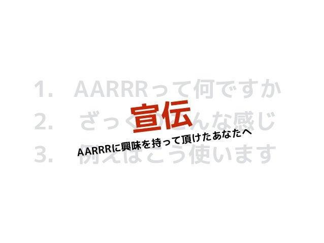 1. AARRRって何ですか 2. ざっくりこんな感じ 3. 例えばこう使います 宣伝 AARRRに興味を持って頂けたあなたへ
