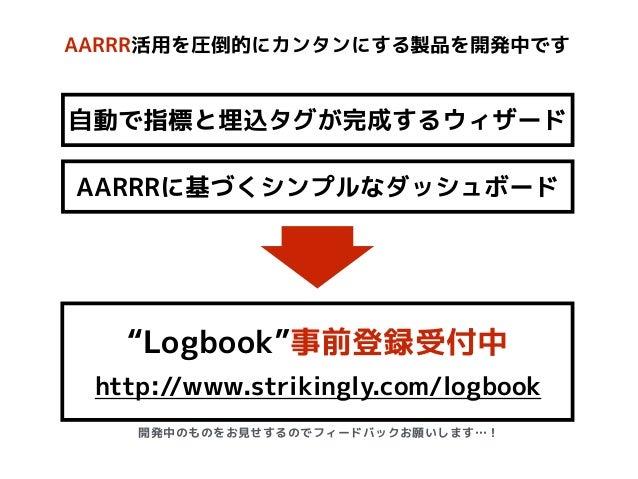 """AARRR活用を圧倒的にカンタンにする製品を開発中です http://www.strikingly.com/logbook 自動で指標と埋込タグが完成するウィザード AARRRに基づくシンプルなダッシュボード """"Logbook""""事前登録受付中 ..."""