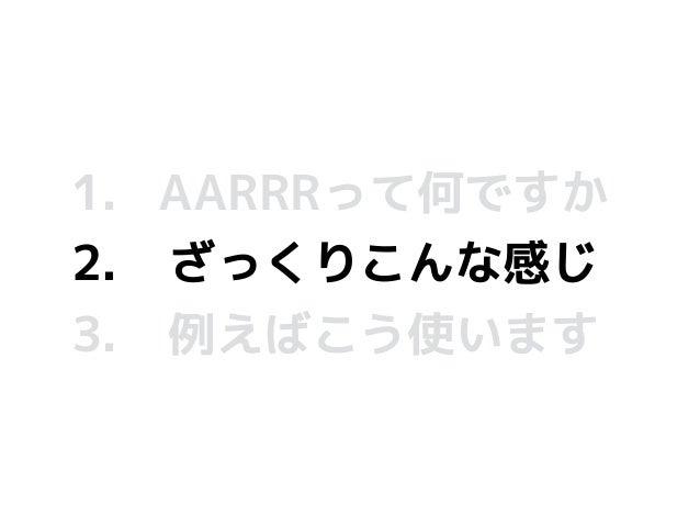 1. AARRRって何ですか 2. ざっくりこんな感じ 3. 例えばこう使います
