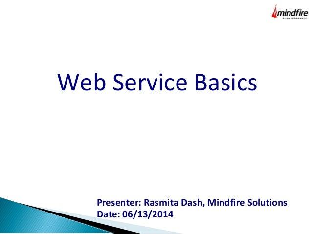 Web Service Basics Presenter: Rasmita Dash, Mindfire Solutions Date: 06/13/2014