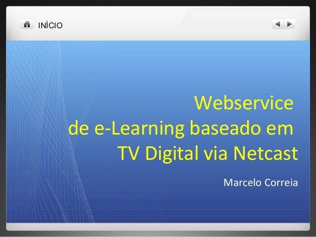 INÍCIO Webservice de e-Learning baseado em TV Digital via Netcast Marcelo Correia