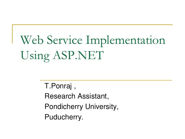 Web Service ImplementationUsing ASP.NET    T.Ponraj ,    Research Assistant,    Pondicherry University,    Puducherry.
