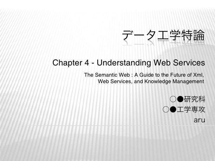 データ工学特論  Chapter 4 - Understanding Web Services        The Semantic Web : A Guide to the Future of Xml,             Web Se...