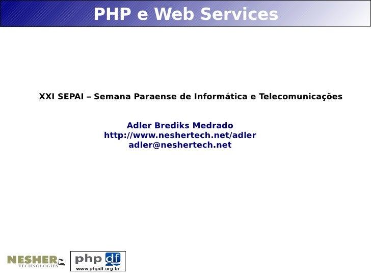 PHP e Web Services    XXI SEPAI – Semana Paraense de Informática e Telecomunicações                     Adler Brediks Medr...