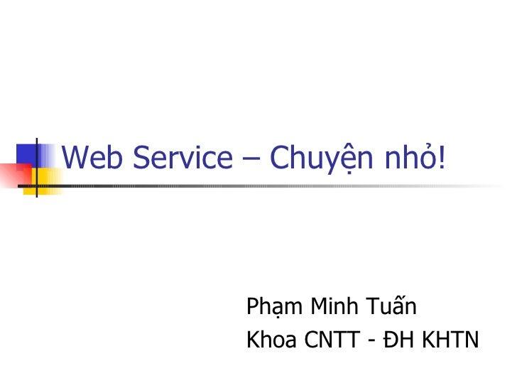 Web Service – Chuyện nhỏ! Phạm Minh Tuấn  Khoa CNTT - ĐH KHTN