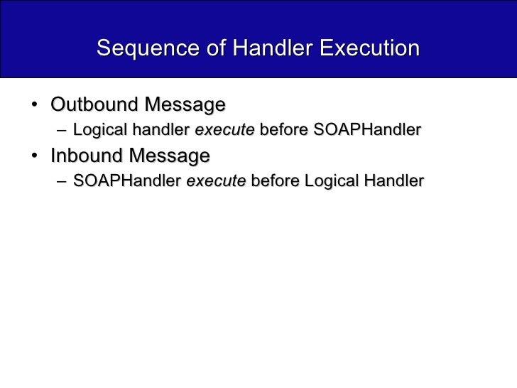 Sequence of Handler Execution <ul><li>Outbound Message </li></ul><ul><ul><li>Logical handler  execute  before SOAPHandler ...