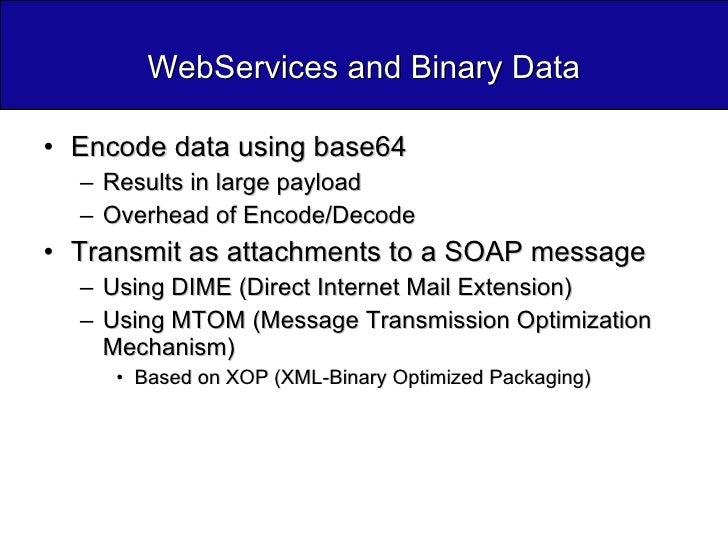 WebServices and Binary Data <ul><li>Encode data using base64 </li></ul><ul><ul><li>Results in large payload </li></ul></ul...