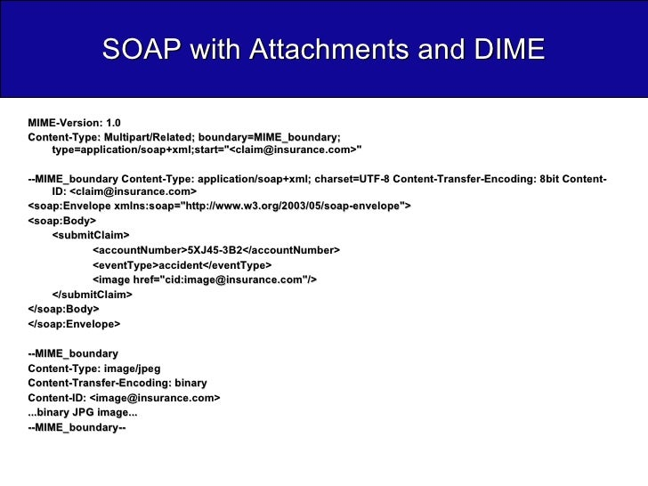 SOAP with Attachments and DIME <ul><li>MIME-Version: 1.0  </li></ul><ul><li>Content-Type: Multipart/Related; boundary=MIME...