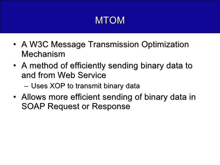 MTOM <ul><li>A W3C Message Transmission Optimization Mechanism </li></ul><ul><li>A method of efficiently sending binary da...