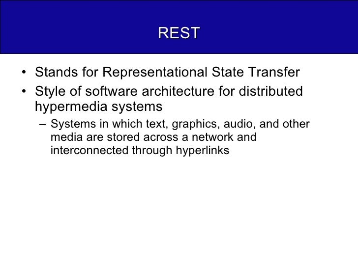 REST <ul><li>Stands for Representational State Transfer </li></ul><ul><li>Style of software architecture for distributed h...