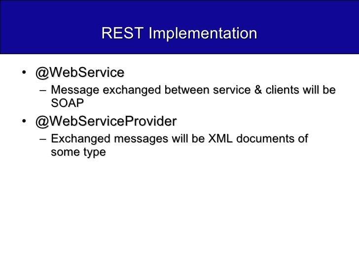 REST Implementation <ul><li>@WebService  </li></ul><ul><ul><li>Message exchanged between service & clients will be SOAP </...