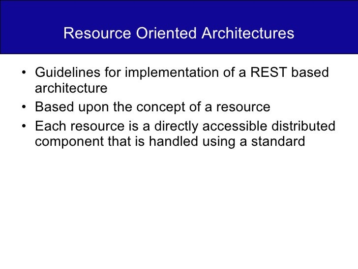 Resource Oriented Architectures <ul><li>Guidelines for implementation of a REST based architecture </li></ul><ul><li>Based...