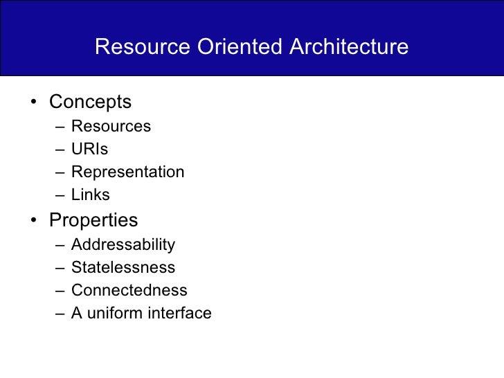 Resource Oriented Architecture <ul><li>Concepts </li></ul><ul><ul><li>Resources </li></ul></ul><ul><ul><li>URIs </li></ul>...
