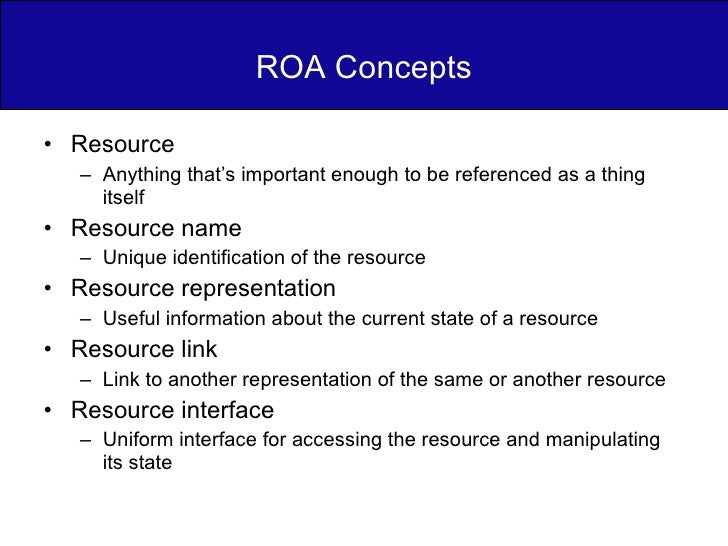 ROA Concepts <ul><li>Resource </li></ul><ul><ul><li>Anything that's important enough to be referenced as a thing itself </...