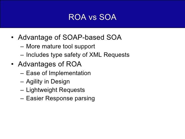 ROA vs SOA <ul><li>Advantage of SOAP-based SOA  </li></ul><ul><ul><li>More mature tool support </li></ul></ul><ul><ul><li>...