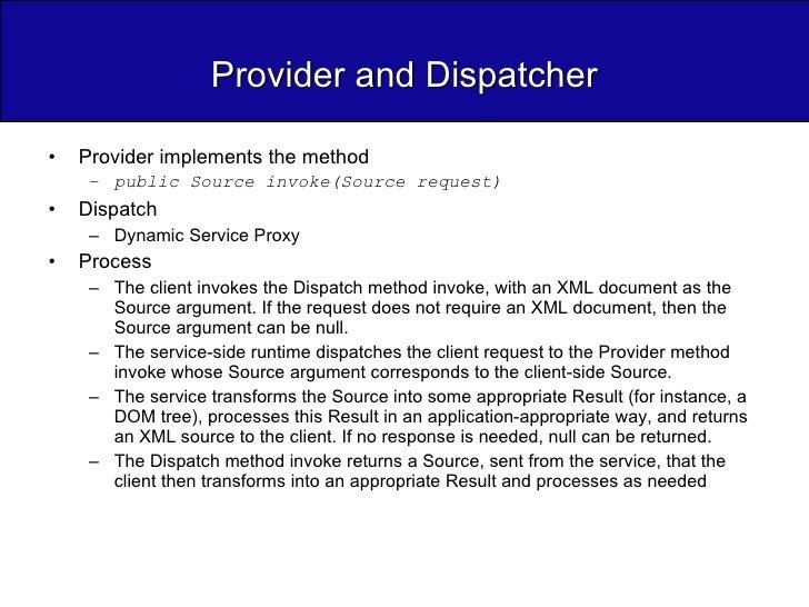 Provider and Dispatcher <ul><li>Provider implements the method </li></ul><ul><ul><li>public Source invoke(Source request) ...