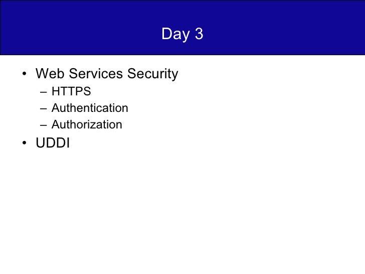 Day 3 <ul><li>Web Services Security </li></ul><ul><ul><li>HTTPS </li></ul></ul><ul><ul><li>Authentication </li></ul></ul><...
