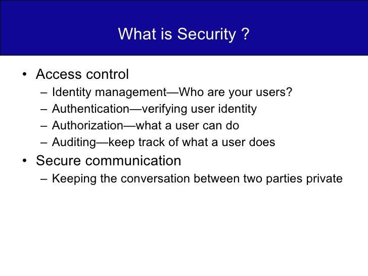 What is Security ? <ul><li>Access control </li></ul><ul><ul><li>Identity management—Who are your users? </li></ul></ul><ul...