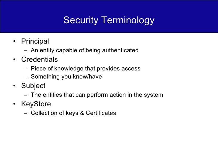 Security Terminology <ul><li>Principal </li></ul><ul><ul><li>An entity capable of being authenticated </li></ul></ul><ul><...