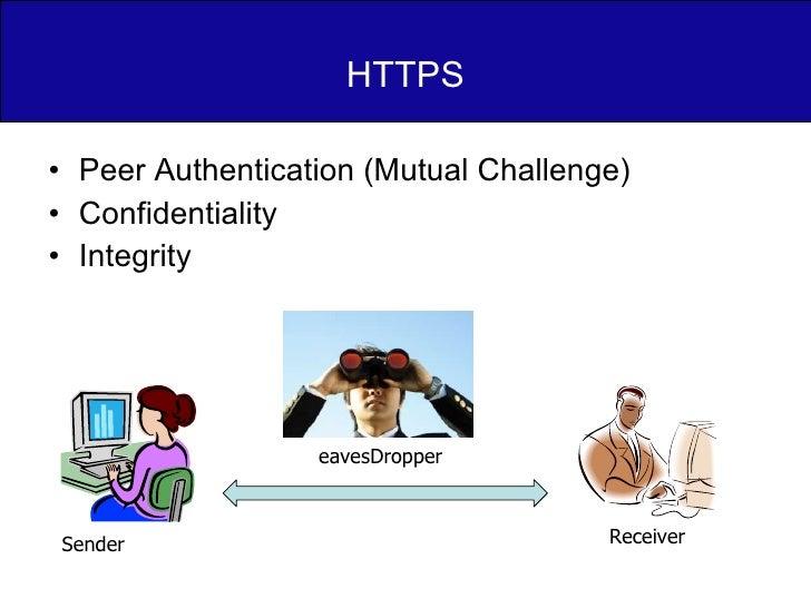 HTTPS <ul><li>Peer Authentication (Mutual Challenge) </li></ul><ul><li>Confidentiality </li></ul><ul><li>Integrity </li></...