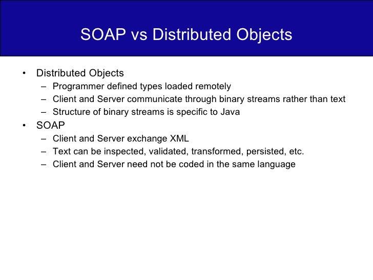 SOAP vs Distributed Objects <ul><li>Distributed Objects </li></ul><ul><ul><li>Programmer defined types loaded remotely </l...