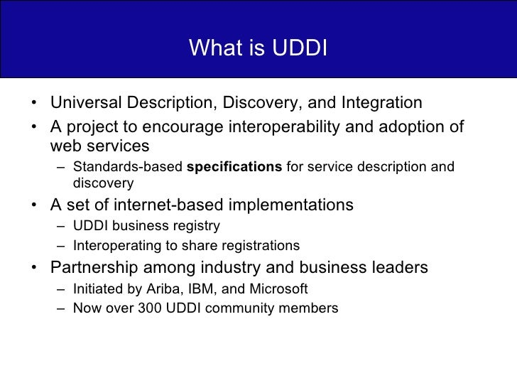 What is UDDI <ul><li>Universal Description, Discovery, and Integration </li></ul><ul><li>A project to encourage interopera...