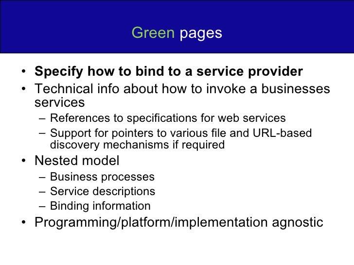 Green  pages <ul><li>Specify how to bind to a service provider </li></ul><ul><li>Technical info about how to invoke a busi...