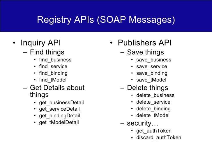 Registry APIs (SOAP Messages) <ul><li>Inquiry API </li></ul><ul><ul><li>Find things </li></ul></ul><ul><ul><ul><li>find_bu...