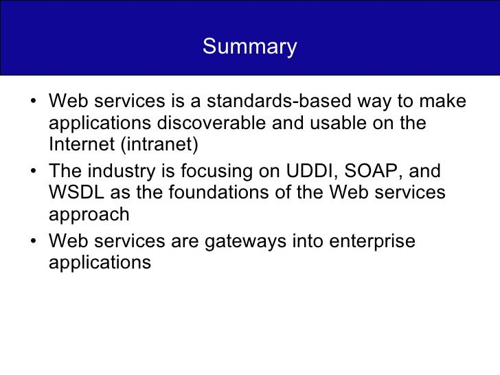 Summary <ul><li>Web services is a standards-based way to make applications discoverable and usable on the Internet (intran...