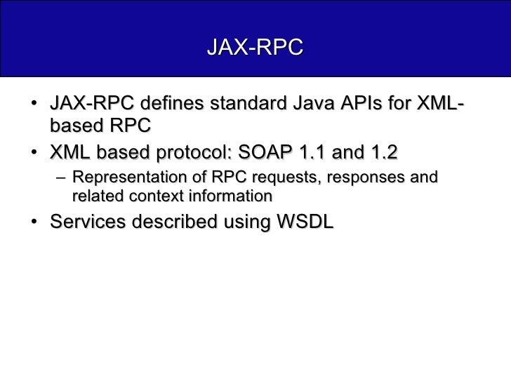 JAX-RPC <ul><li>JAX-RPC defines standard Java APIs for XML-based RPC </li></ul><ul><li>XML based protocol: SOAP 1.1 and 1....