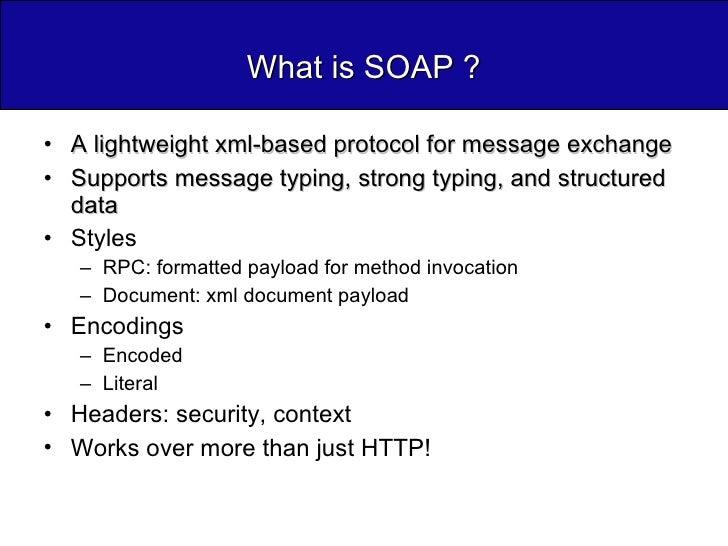 What is SOAP ? <ul><li>A lightweight xml-based protocol for message exchange </li></ul><ul><li>Supports message typing, st...