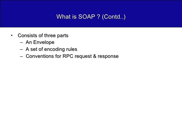 What is SOAP ? (Contd..) <ul><li>Consists of three parts </li></ul><ul><ul><li>An Envelope </li></ul></ul><ul><ul><li>A se...