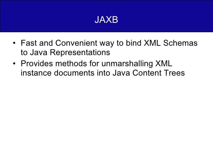 JAXB <ul><li>Fast and Convenient way to bind XML Schemas to Java Representations </li></ul><ul><li>Provides methods for un...