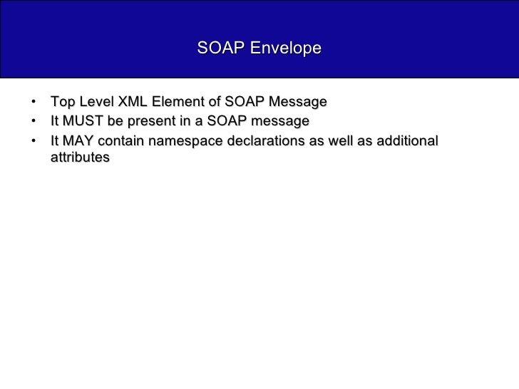 SOAP Envelope <ul><li>Top Level XML Element of SOAP Message </li></ul><ul><li>It MUST be present in a SOAP message </li></...