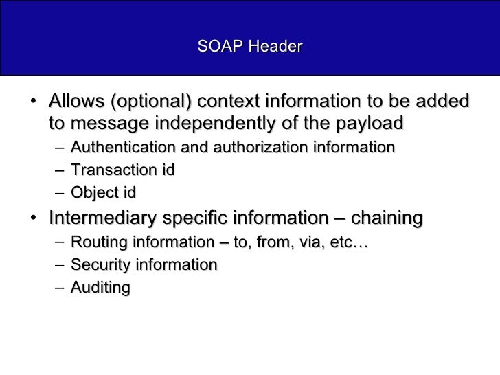 SOAP Header <ul><li>Allows (optional) context information to be added to message independently of the payload </li></ul><u...