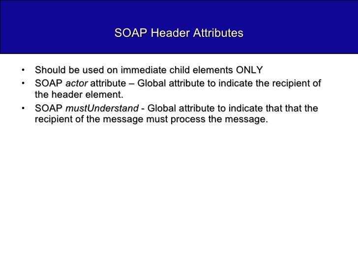 SOAP Header Attributes <ul><li>Should be used on immediate child elements ONLY </li></ul><ul><li>SOAP  actor  attribute – ...