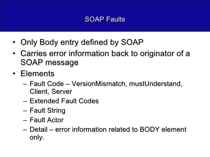 SOAP Faults <ul><li>Only Body entry defined by SOAP </li></ul><ul><li>Carries error information back to originator of a SO...