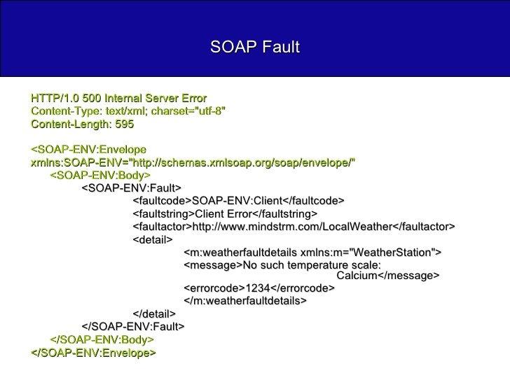 SOAP Fault <ul><li>HTTP/1.0 500 Internal Server Error </li></ul><ul><li>Content-Type: text/xml; charset=&quot;utf-8&quot; ...