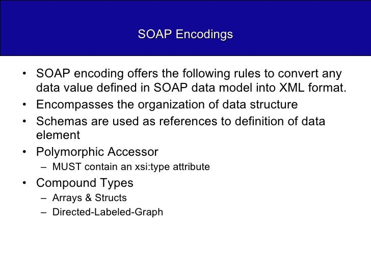 SOAP Encodings <ul><li>SOAP encoding offers the following rules to convert any data value defined in SOAP data model into ...