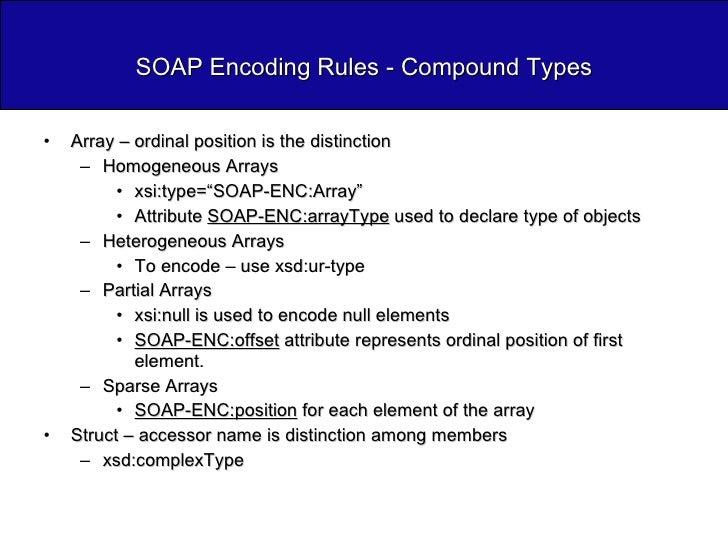 SOAP Encoding Rules - Compound Types <ul><li>Array – ordinal position is the distinction </li></ul><ul><ul><li>Homogeneous...
