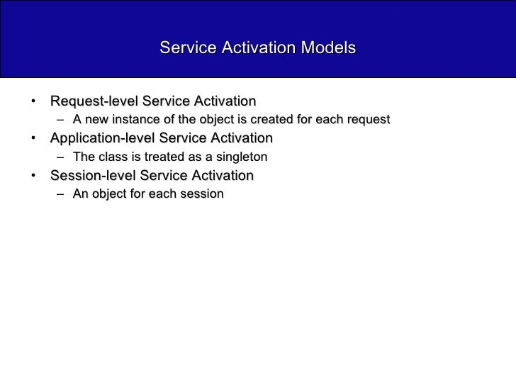 Service Activation Models <ul><li>Request-level Service Activation </li></ul><ul><ul><li>A new instance of the object is c...
