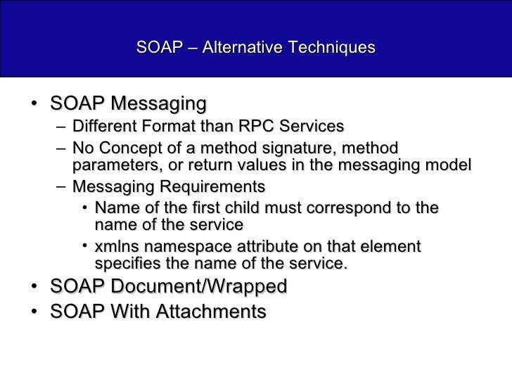 SOAP – Alternative Techniques <ul><li>SOAP Messaging </li></ul><ul><ul><li>Different Format than RPC Services </li></ul></...