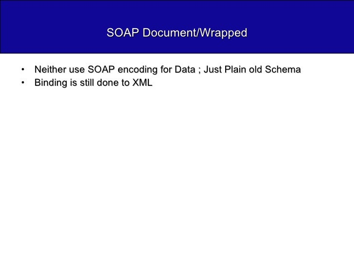 SOAP Document/Wrapped <ul><li>Neither use SOAP encoding for Data ; Just Plain old Schema </li></ul><ul><li>Binding is stil...