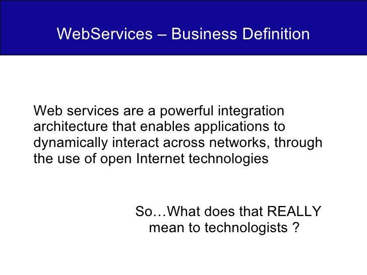 WebServices – Business Definition <ul><li>So…What does that REALLY mean to technologists ?  </li></ul><ul><ul><li>Web serv...