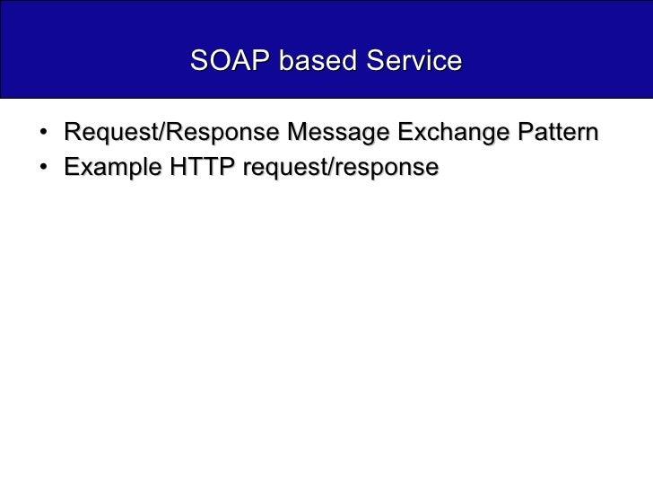 SOAP based Service <ul><li>Request/Response Message Exchange Pattern </li></ul><ul><li>Example HTTP request/response </li>...